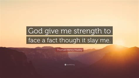 """Cause i'm broken down to nothing. Thomas Henry Huxley Quote: """"God give me strength to face a fact though it slay me."""" (12 ..."""