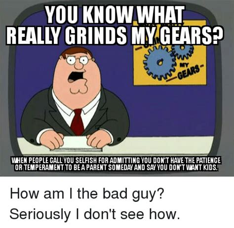 Bad Parent Meme - you know what reall grinds oto when people call you selfish for admitting you don t have the