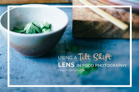 cuisine lens a tilt shift lens in food photography two studio