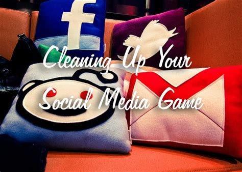 5 Ways To Clean Up Your Social Media Game
