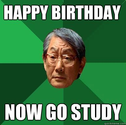Chinese Birthday Meme - happy birthday now go study high expectations asian father quickmeme