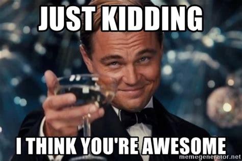 Just Joking Meme - just kidding i think you re awesome lavina2 meme generator