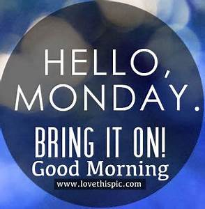 Hello Monday  Bring It On  Good Morning Pictures  Photos