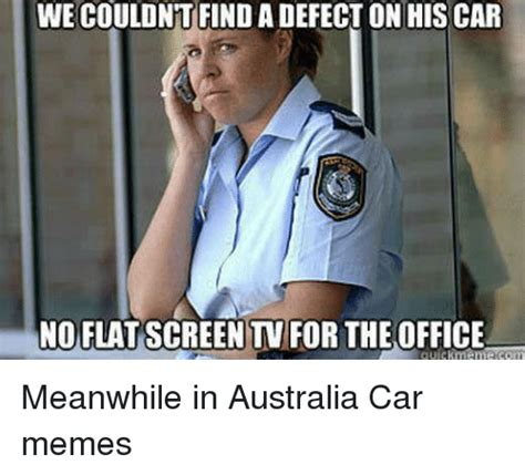 Pics For Meme - we couldnt find a defect on his car noflatscreent for theoffice meanwhile in australia car memes