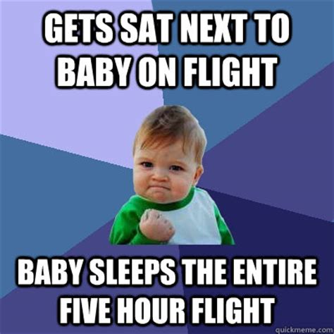 Sat Memes - gets sat next to baby on flight baby sleeps the entire five hour flight success kid quickmeme