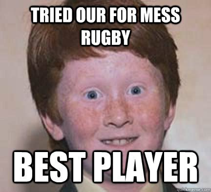 Mess Meme - tried our for mess rugby best player over confident ginger quickmeme
