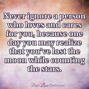 Never ignore a person who loves and cares for you, because ...