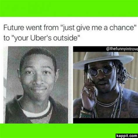 Future Rapper Meme - future went from quot just give me a chance quot to quot your uber s outside quot