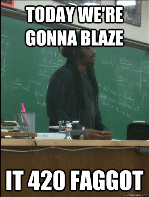 420 Blaze It Meme - today we re gonna blaze it 420 faggot rasta science teacher quickmeme