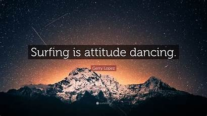 Gerry Lopez Surfing Attitude Dancing Quotes Quote