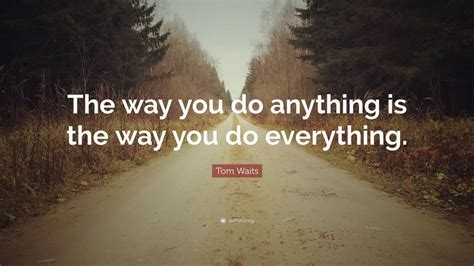 tom waits quote the way you do anything is the way you