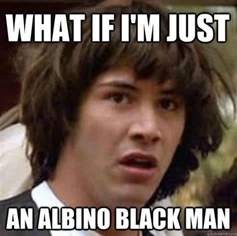 Albino Meme - what if i m just an albino black man conspiracy keanu quickmeme