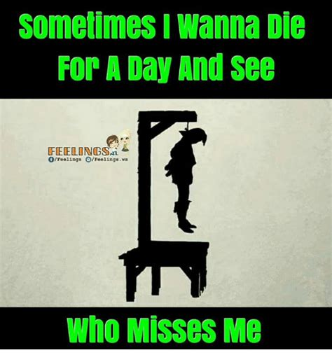 Die Meme - sometimes i wanna die for a day and see feelingsn ofeelings ofeelings ws who misses me meme on