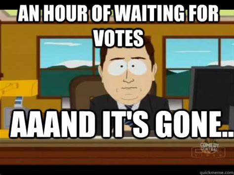 And Its Gone Meme - an hour of waiting for votes aaand it s gone and its gone quickmeme