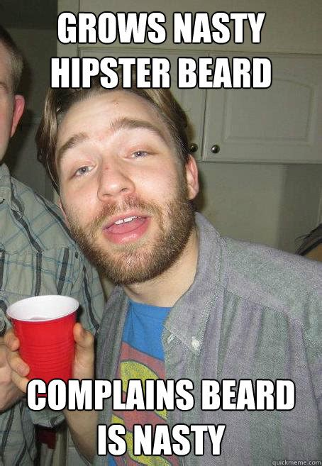Nasty Girl Meme - grows nasty hipster beard complains beard is nasty asshat quickmeme