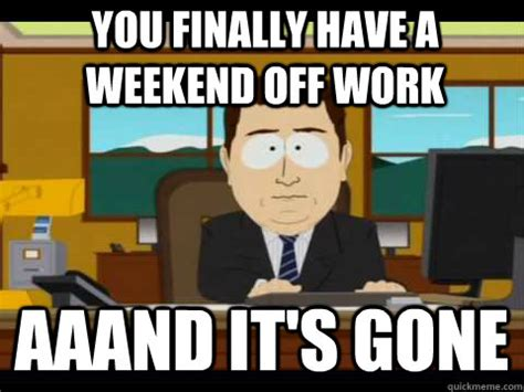 I Work Weekends Meme - you finally have a weekend off work aaand it s gone and its gone quickmeme