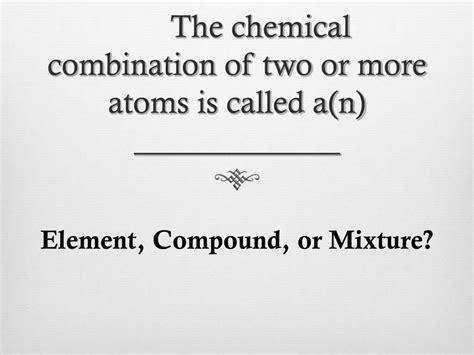 element mixture compound combination atoms chemical called ppt powerpoint presentation