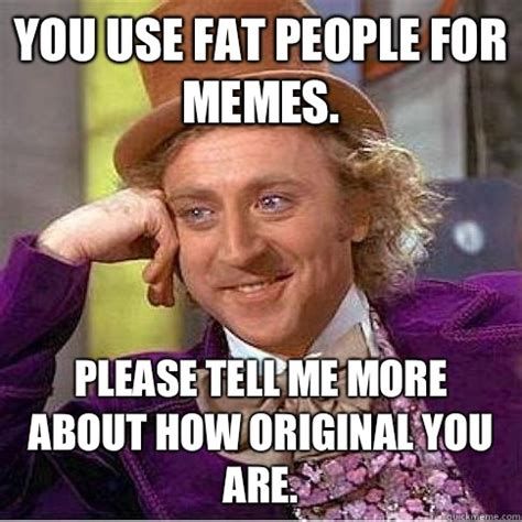 Fat People Meme - you use fat people for memes please tell me more about how original you are condescending