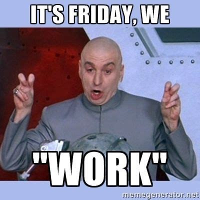 Fun Friday Meme - happy friday don t work too hard today friday memes humor drevil carbonfiber work