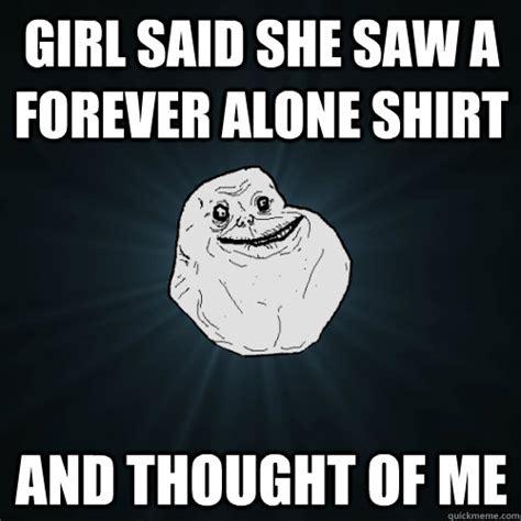 Forever Alone Girl Meme - girl said she saw a forever alone shirt and thought of me forever alone quickmeme