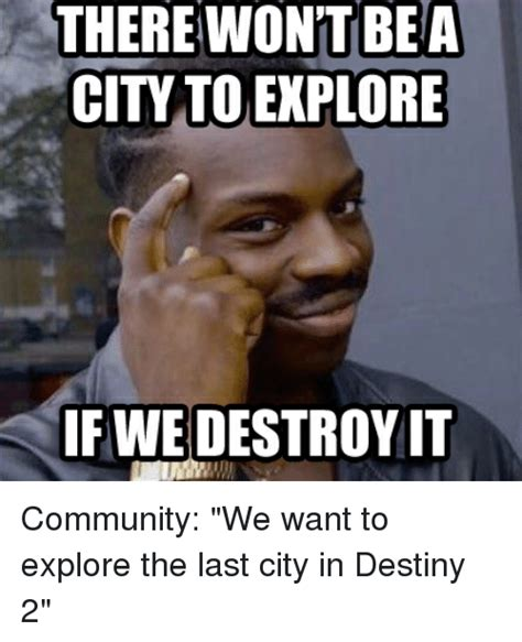 Destiny Memes - there won t bea city to explore if we destroy it community we want to explore the last city in