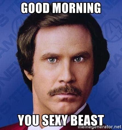 Sexy Beast Meme - good morning you sexy beast ron burgundy meme generator