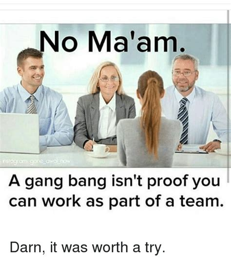Gang Bang Memes - no ma am a gang bang isn t proof you can work as part of a team darn it was worth a try gang