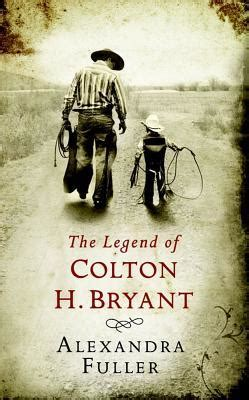 The Legend Of Colton H Bryant By Alexandra Fuller