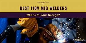 Best 110v Mig Welders  What U0026 39 S In Your Garage   U2022 Welditu