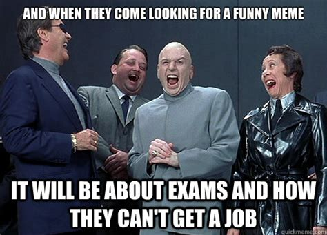 Looking For A Job Meme - and when they come looking for a funny meme it will be about exams and how they can t get a job