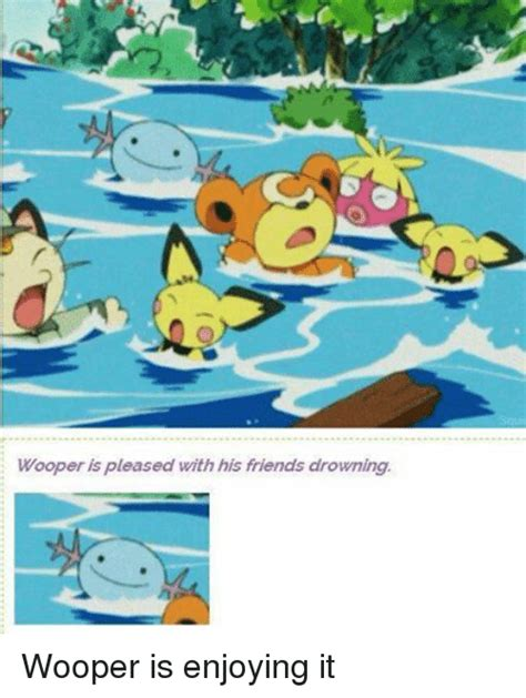 Wooper Meme - is pleased with his friends drowning wooper wooper is enjoying it friends meme on sizzle