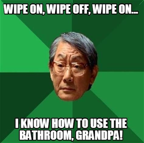 Pictures Used For Memes - meme creator wipe on wipe off wipe on i know how to use the bathroom grandpa meme