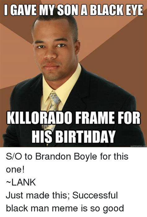 Successful Black Man Meme - l gave my son a black eye killorado frame for his birthday uick meme com so to brandon boyle for