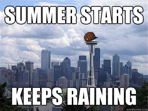 Seattle Meme - summer starts keeps raining scumbag seattle quickmeme