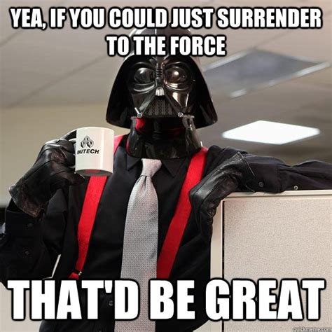 Yea Meme - yea if you could just surrender to the force that d be great darth lumbergh quickmeme