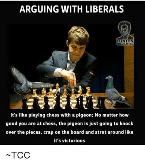 Chess Memes - arguing with liberals clinton fraudation it s like playing chess with a pigeon no matter how