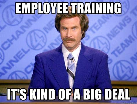 Training Meme - employee training it s kind of a big deal ron burgandy11 meme generator