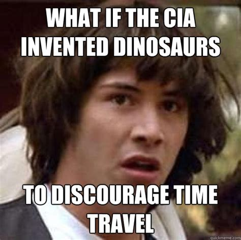 Time Travel Meme - what if the cia invented dinosaurs to discourage time travel conspiracy keanu quickmeme