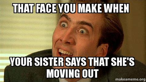 Moving Out Meme - that face you make when your sister says that she s moving out sarcastic nicholas cage make