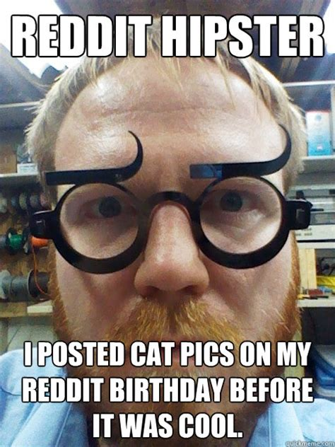 Hipster Glasses Meme - reddit hipster i posted cat pics on my reddit birthday before it was cool reddit hipster
