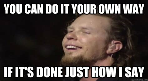 Do Your Own Meme - you can do it your own way if it s done just how i say good guy hetfield quickmeme