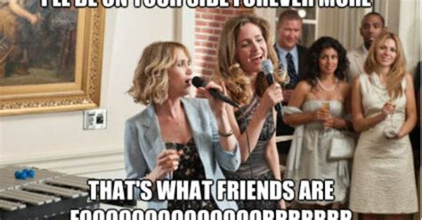 Bridesmaids Meme - ill be on your side forever more thats what friends are fo bridesmaids sing off don t worry