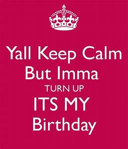 yall-keep-calm-but-imma-turn-up-its-my-birthday-3.png (600 ...