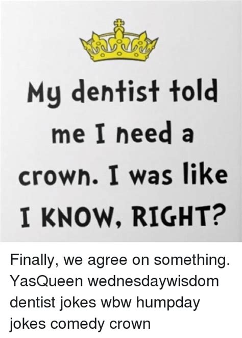 Dentist Crown Meme - dentist crown meme 28 images my dentist told me i needed a crown i was like i know hahaha d