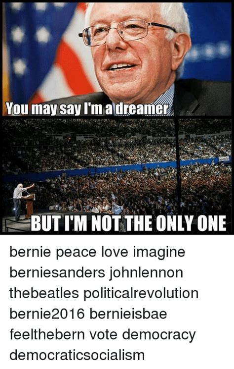 Im I The Only One Meme - you may say i m a dreamer but im not the only one bernie peace love imagine berniesanders