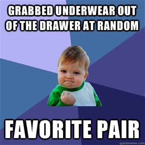 Underwear Meme - grabbed underwear out of the drawer at random favorite pair success kid quickmeme