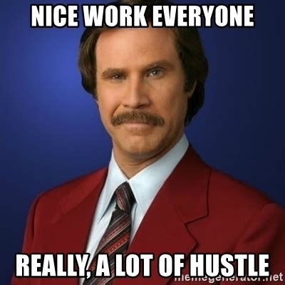 Nice Job Meme - nice work everyone really a lot of hustle anchorman birthday meme generator