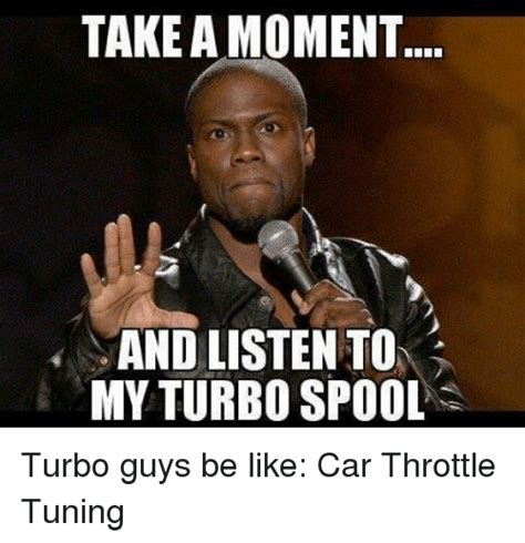 Guys Be Like Meme - take a moment and listen to my turbo spool turbo guys be like car throttle tuning be like meme