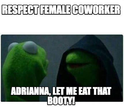 Booty Memes - meme creator respect female coworker adrianna let me eat that booty meme generator at