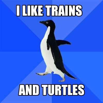 I Like Trains Meme - meme creator i like trains and turtles meme generator at memecreator org